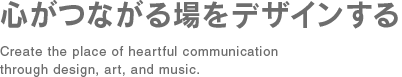 心がつながる場をデザインする Create the place of heartful communication through design, art, and music.